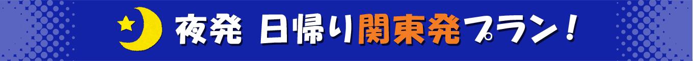夜発 日帰り関東発プラン!